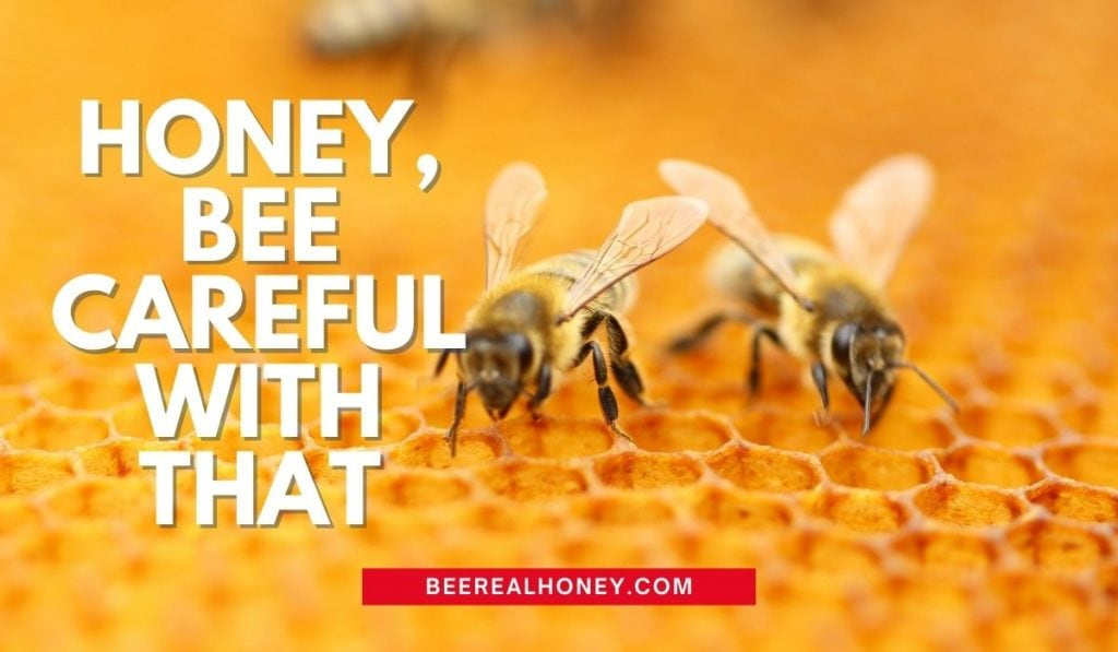 Honey, bee careful with that